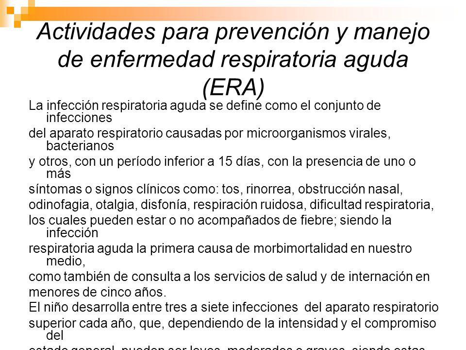 Actividades para prevención y manejo de enfermedad respiratoria aguda (ERA) La infección respiratoria aguda se define como el conjunto de infecciones