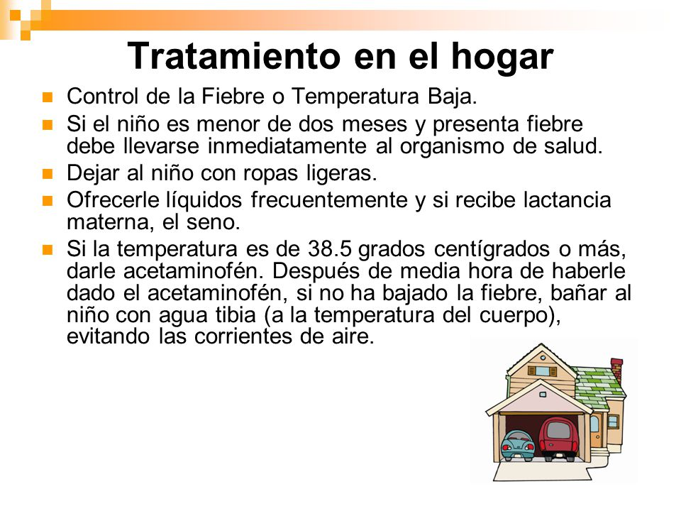 Tratamiento en el hogar Control de la Fiebre o Temperatura Baja. Si el niño es menor de dos meses y presenta fiebre debe llevarse inmediatamente al or