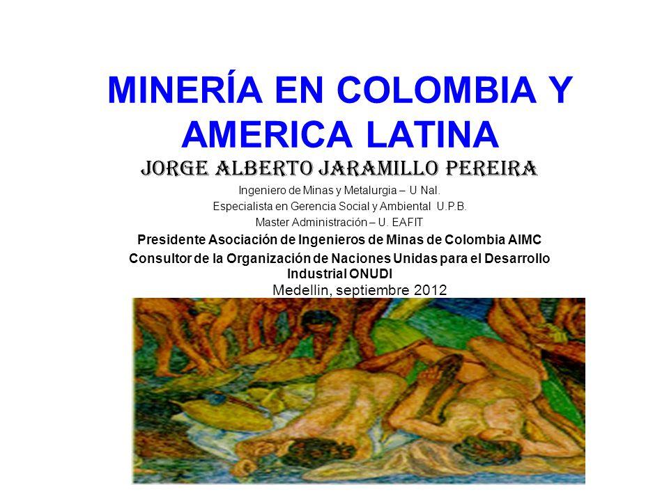 MINERÍA EN COLOMBIA Y AMERICA LATINA Jorge Alberto Jaramillo Pereira Ingeniero de Minas y Metalurgia – U Nal. Especialista en Gerencia Social y Ambien