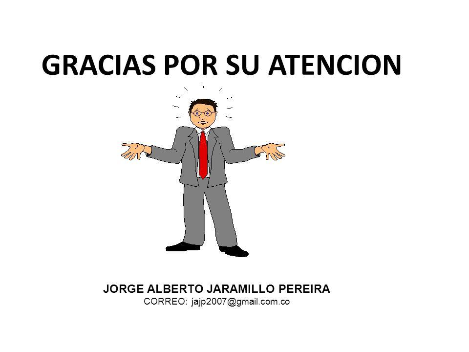 GRACIAS POR SU ATENCION JORGE ALBERTO JARAMILLO PEREIRA CORREO: jajp2007@gmail.com.co