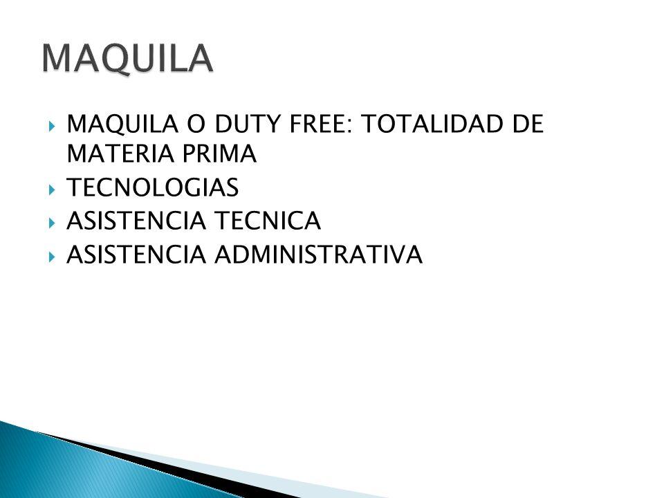 MAQUILA O DUTY FREE: TOTALIDAD DE MATERIA PRIMA TECNOLOGIAS ASISTENCIA TECNICA ASISTENCIA ADMINISTRATIVA