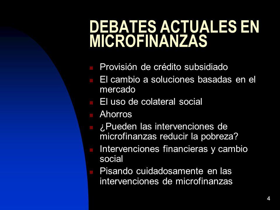 4 DEBATES ACTUALES EN MICROFINANZAS Provisión de crédito subsidiado El cambio a soluciones basadas en el mercado El uso de colateral social Ahorros ¿Pueden las intervenciones de microfinanzas reducir la pobreza.