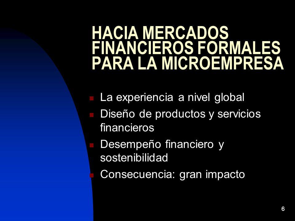 6 HACIA MERCADOS FINANCIEROS FORMALES PARA LA MICROEMPRESA La experiencia a nivel global Diseño de productos y servicios financieros Desempeño financiero y sostenibilidad Consecuencia: gran impacto