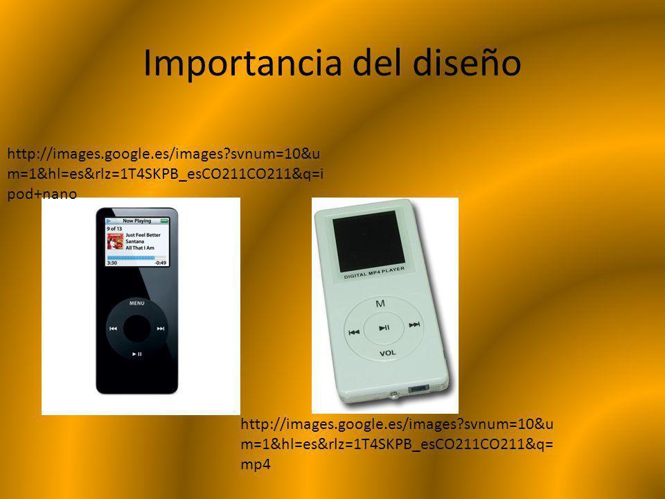 Importancia del diseño http://images.google.es/images?svnum=10&u m=1&hl=es&rlz=1T4SKPB_esCO211CO211&q=i pod+nano http://images.google.es/images?svnum=