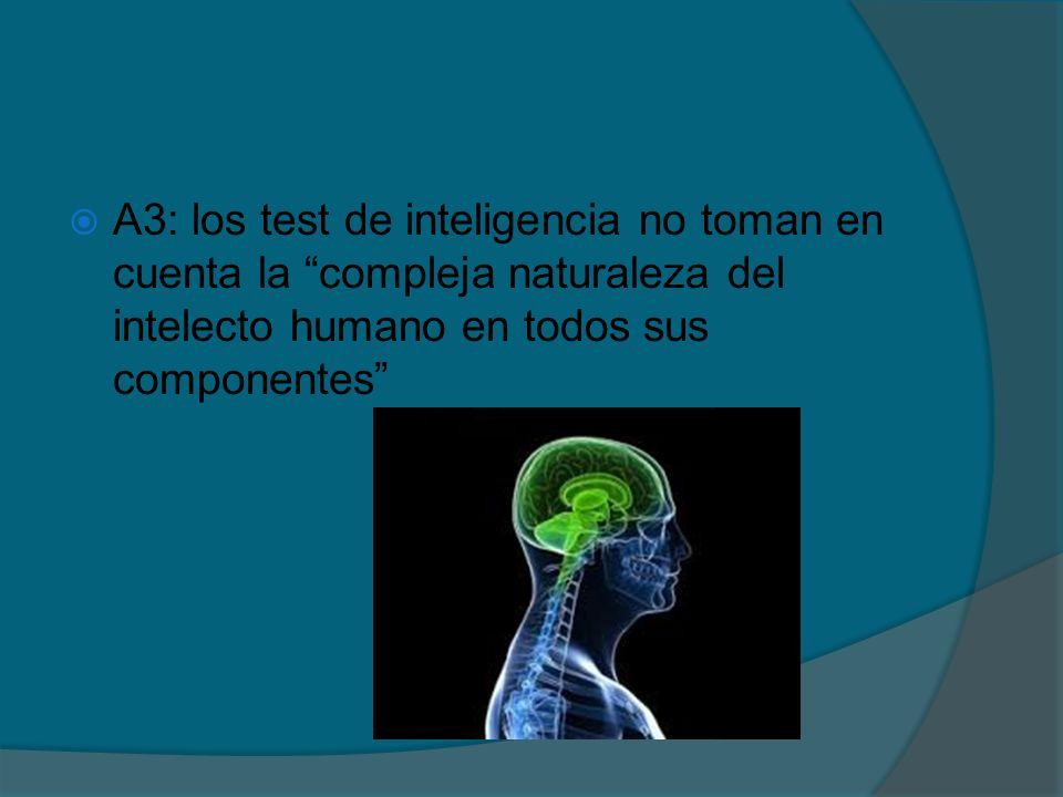 A3: los test de inteligencia no toman en cuenta la compleja naturaleza del intelecto humano en todos sus componentes