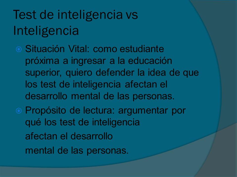 Test de inteligencia vs Inteligencia Situación Vital: como estudiante próxima a ingresar a la educación superior, quiero defender la idea de que los test de inteligencia afectan el desarrollo mental de las personas.