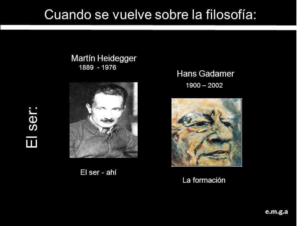 Martín Heidegger 1889 - 1976 El ser - ahí Cuando se vuelve sobre la filosofía: Hans Gadamer 1900 – 2002 La formación El ser: e.m.g.a