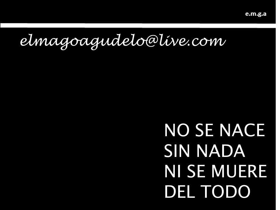NO SE NACE SIN NADA NI SE MUERE DEL TODO elmagoagudelo@live.com e.m.g.a