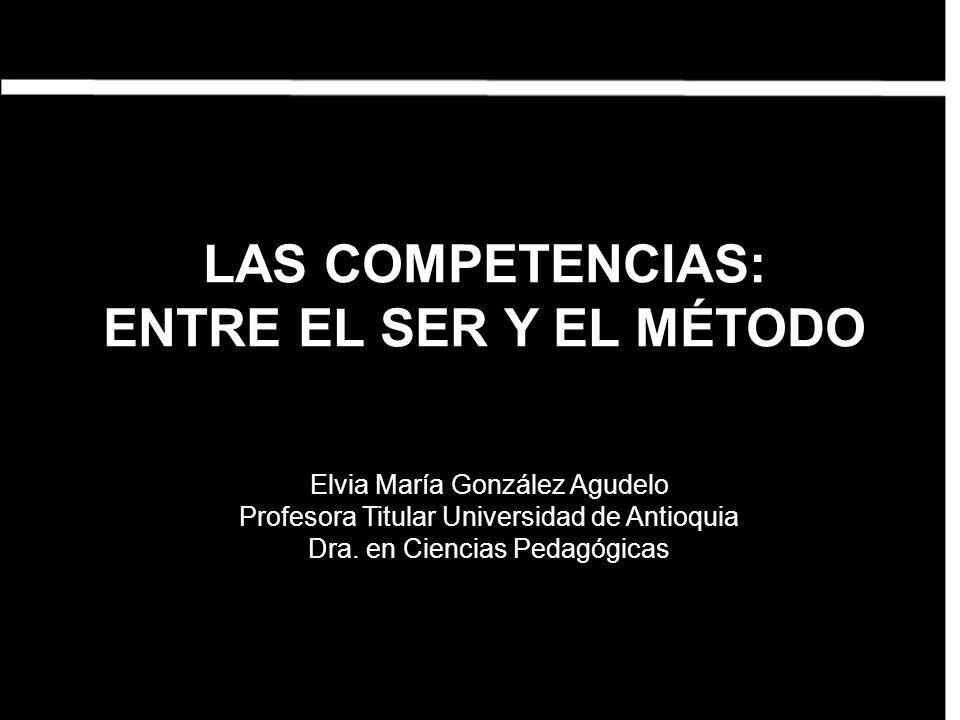 LAS COMPETENCIAS: ENTRE EL SER Y EL MÉTODO Elvia María González Agudelo Profesora Titular Universidad de Antioquia Dra. en Ciencias Pedagógicas