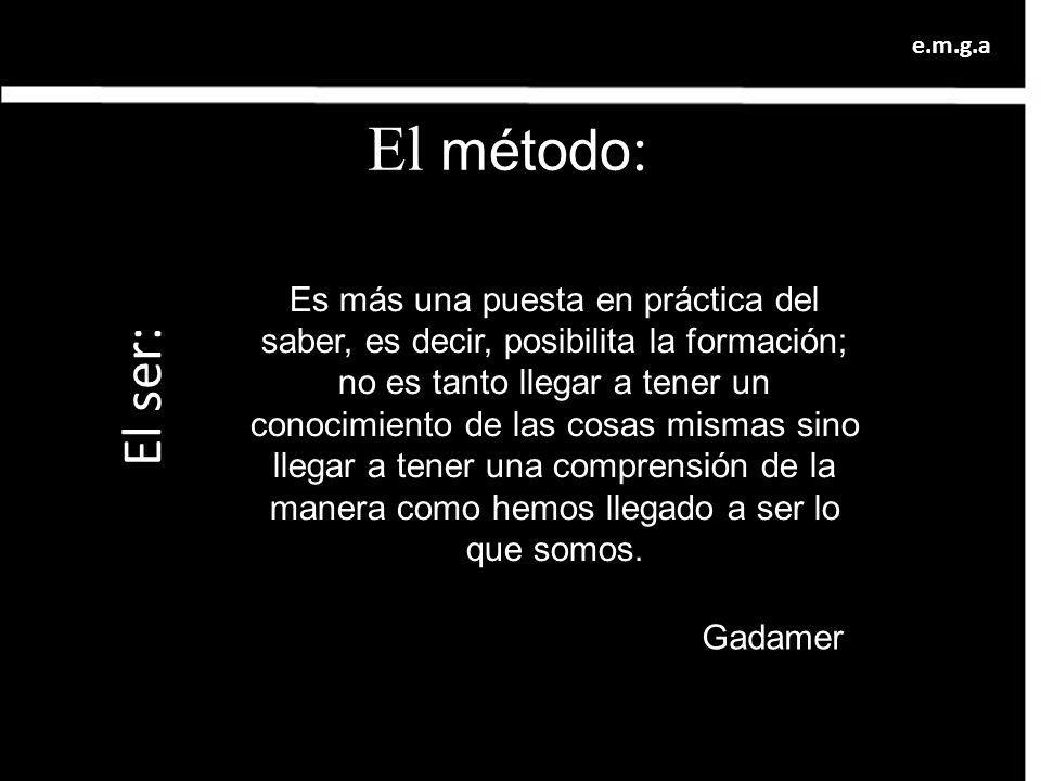 El método : El ser: Es más una puesta en práctica del saber, es decir, posibilita la formación; no es tanto llegar a tener un conocimiento de las cosa