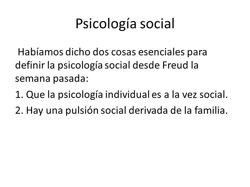Psicología social Habíamos dicho dos cosas esenciales para definir la psicología social desde Freud la semana pasada: 1. Que la psicología individual