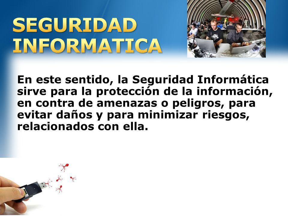 En este sentido, la Seguridad Informática sirve para la protección de la información, en contra de amenazas o peligros, para evitar daños y para minim
