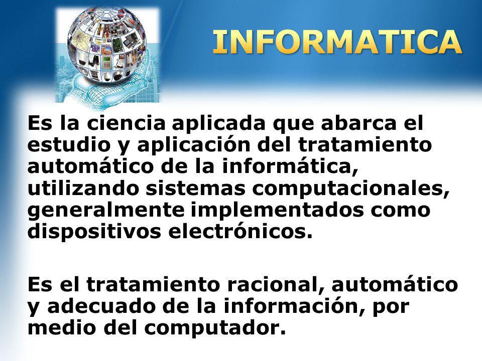 Es la ciencia aplicada que abarca el estudio y aplicación del tratamiento automático de la informática, utilizando sistemas computacionales, generalme