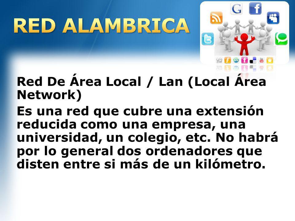 Red De Área Local / Lan (Local Área Network) Es una red que cubre una extensión reducida como una empresa, una universidad, un colegio, etc. No habrá