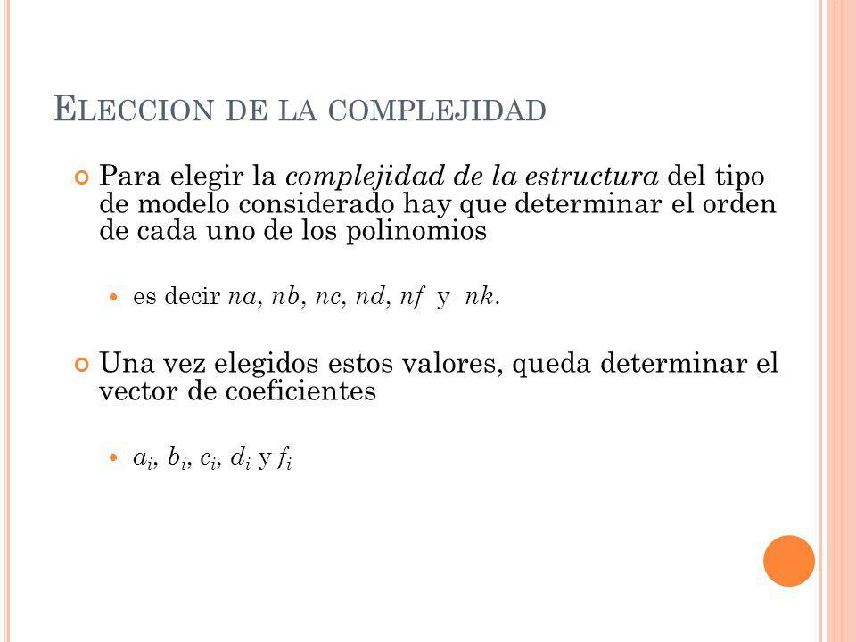 E LECCION DE LA COMPLEJIDAD Para elegir la complejidad de la estructura del tipo de modelo considerado hay que determinar el orden de cada uno de los polinomios es decir na, nb, nc, nd, nf y nk.
