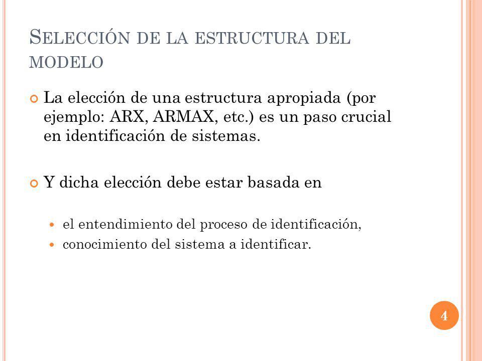 S ELECCIÓN DE LA ESTRUCTURA DEL MODELO La elección de una estructura apropiada (por ejemplo: ARX, ARMAX, etc.) es un paso crucial en identificación de sistemas.