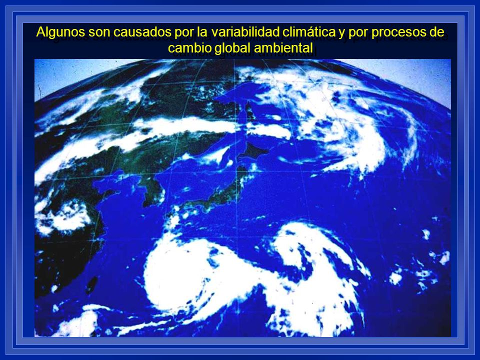Algunos son causados por la variabilidad climática y por procesos de cambio global ambiental