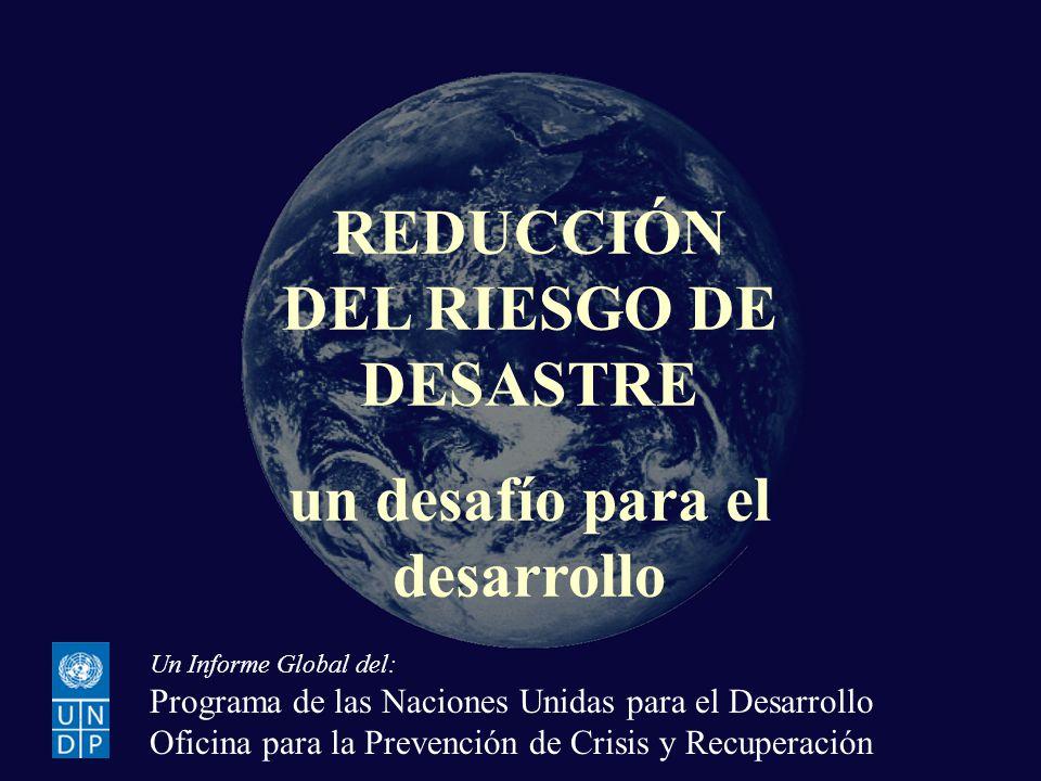 REDUCCIÓN DEL RIESGO DE DESASTRE un desafío para el desarrollo Un Informe Global del: Programa de las Naciones Unidas para el Desarrollo Oficina para