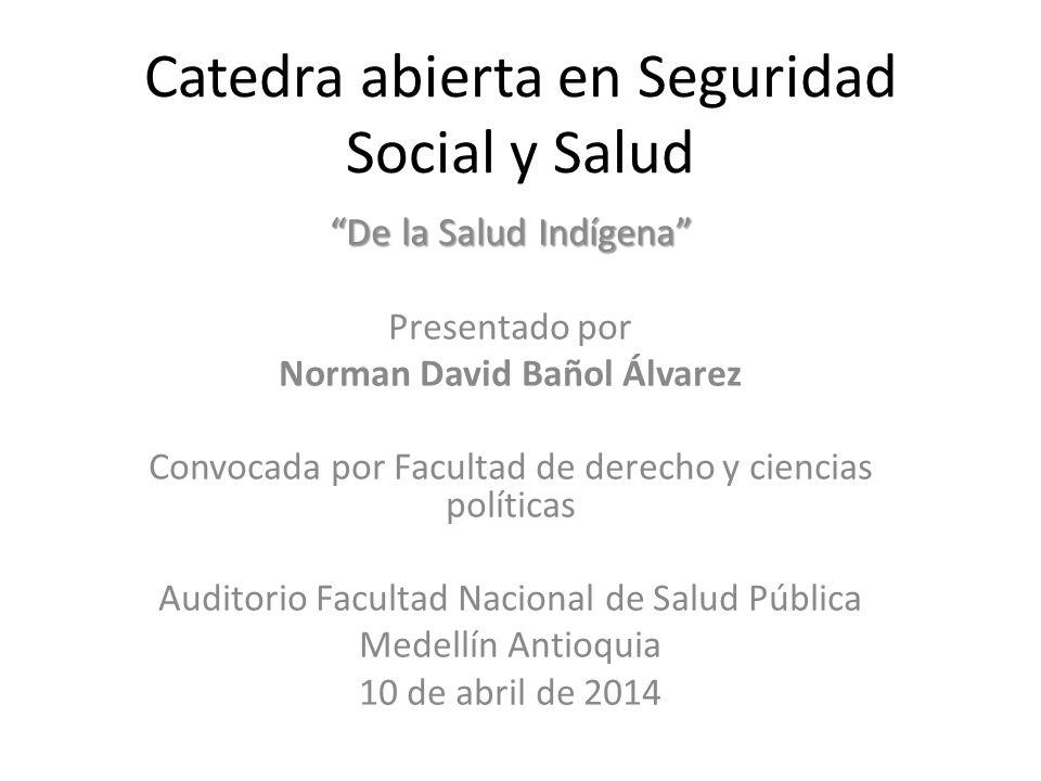 Catedra abierta en Seguridad Social y Salud De la Salud Indígena Presentado por Norman David Bañol Álvarez Convocada por Facultad de derecho y ciencia