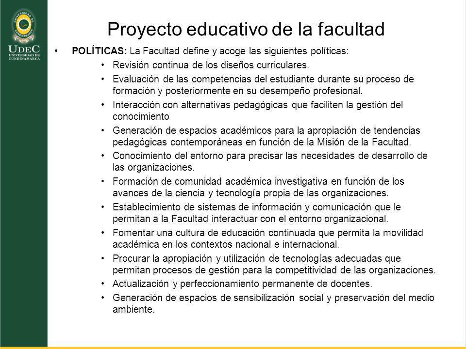 Proyecto educativo de la facultad POLÍTICAS: La Facultad define y acoge las siguientes políticas: Revisión continua de los diseños curriculares. Evalu