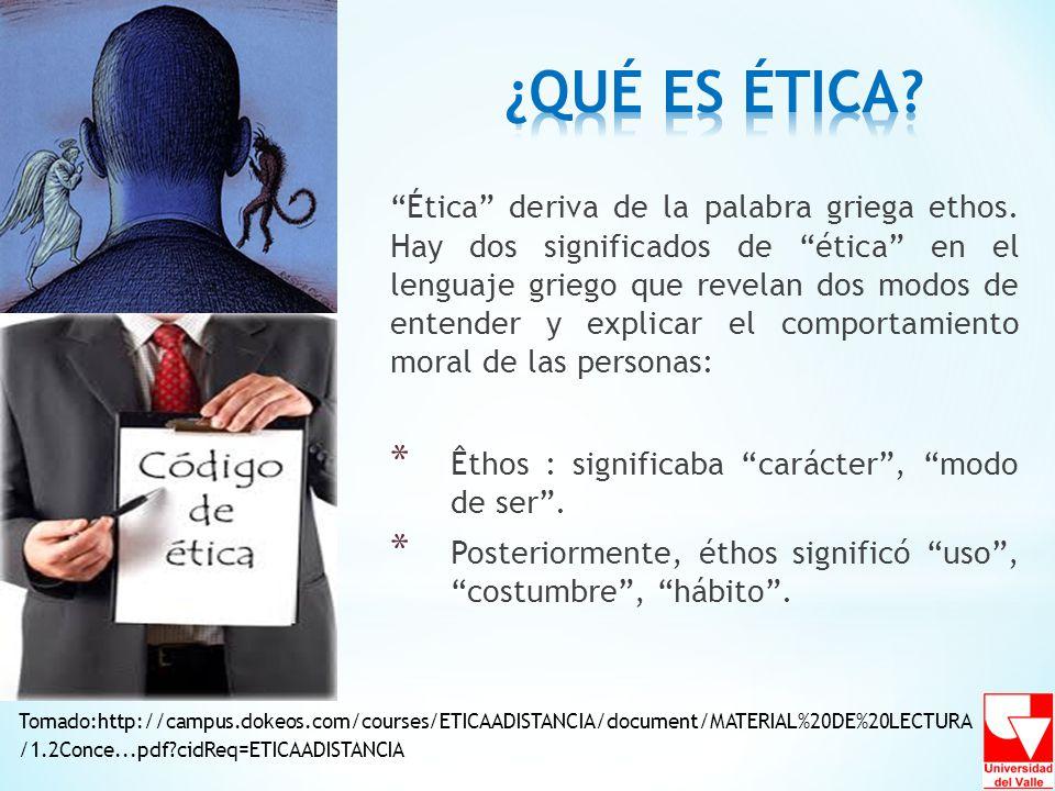 Ética deriva de la palabra griega ethos. Hay dos significados de ética en el lenguaje griego que revelan dos modos de entender y explicar el comportam