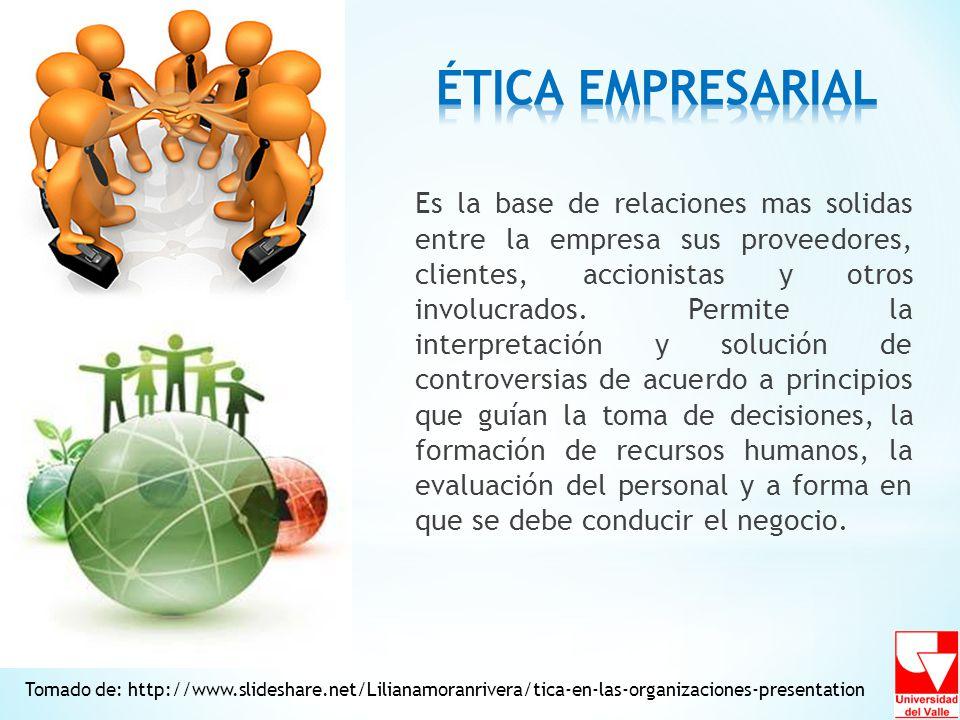Tomado de: http://www.slideshare.net/Lilianamoranrivera/tica-en-las-organizaciones-presentation Es la base de relaciones mas solidas entre la empresa