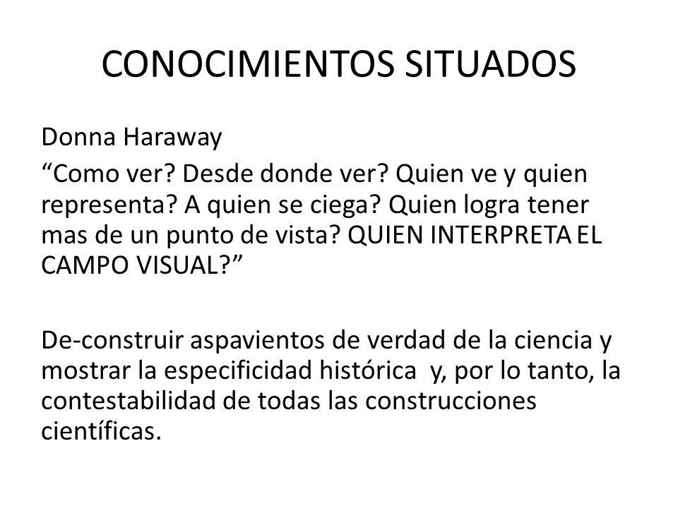 CONOCIMIENTOS SITUADOS Donna Haraway Como ver? Desde donde ver? Quien ve y quien representa? A quien se ciega? Quien logra tener mas de un punto de vi