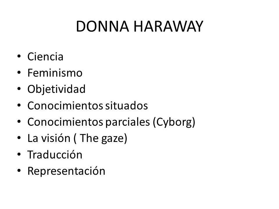 DONNA HARAWAY Ciencia Feminismo Objetividad Conocimientos situados Conocimientos parciales (Cyborg) La visión ( The gaze) Traducción Representación