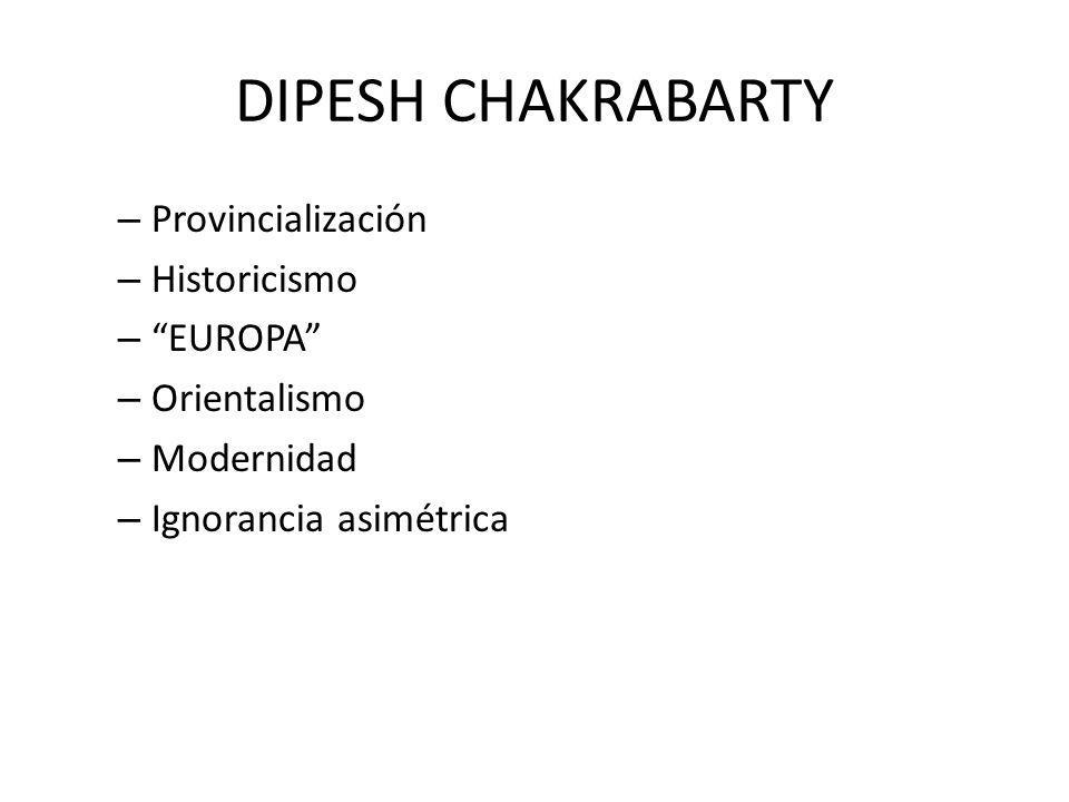 DIPESH CHAKRABARTY – Provincialización – Historicismo – EUROPA – Orientalismo – Modernidad – Ignorancia asimétrica