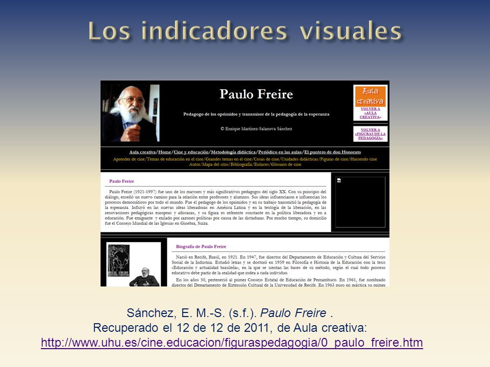 Sánchez, E. M.-S. (s.f.). Paulo Freire. Recuperado el 12 de 12 de 2011, de Aula creativa: http://www.uhu.es/cine.educacion/figuraspedagogia/0_paulo_fr