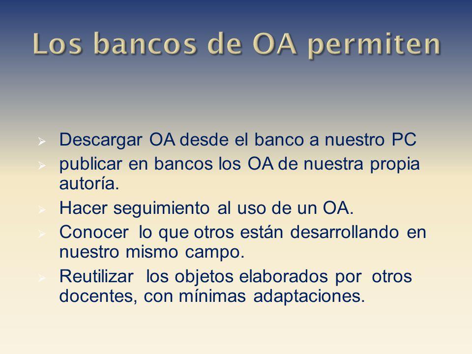 Descargar OA desde el banco a nuestro PC publicar en bancos los OA de nuestra propia autoría. Hacer seguimiento al uso de un OA. Conocer lo que otros