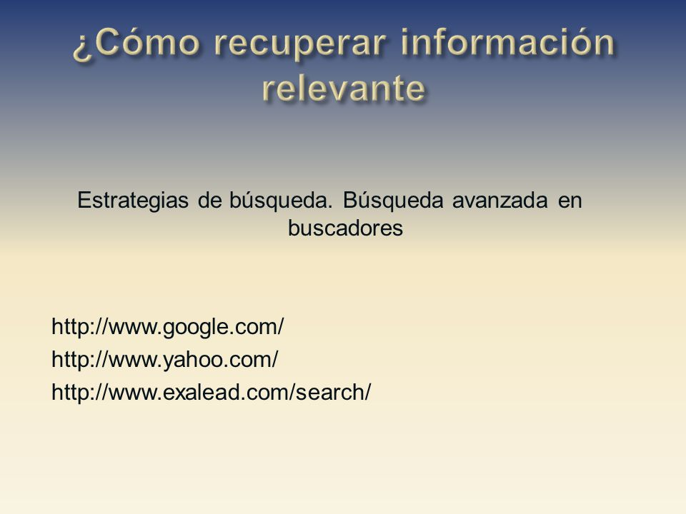 Estrategias de búsqueda. Búsqueda avanzada en buscadores http://www.google.com/ http://www.yahoo.com/ http://www.exalead.com/search/