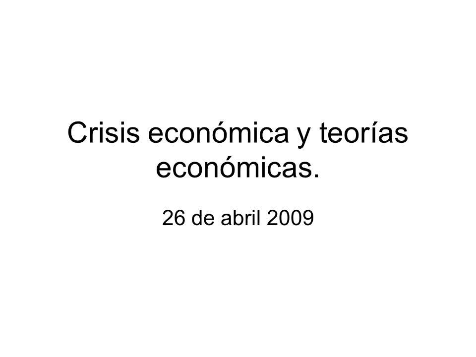 Crisis económica y teorías económicas. 26 de abril 2009