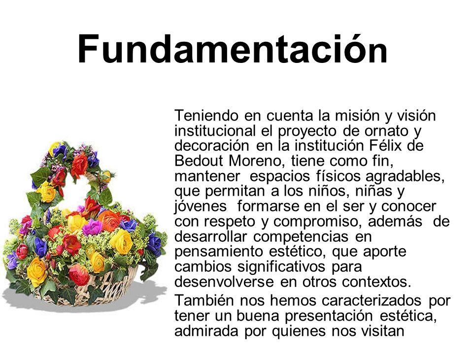 Fundamentació n Teniendo en cuenta la misión y visión institucional el proyecto de ornato y decoración en la institución Félix de Bedout Moreno, tiene
