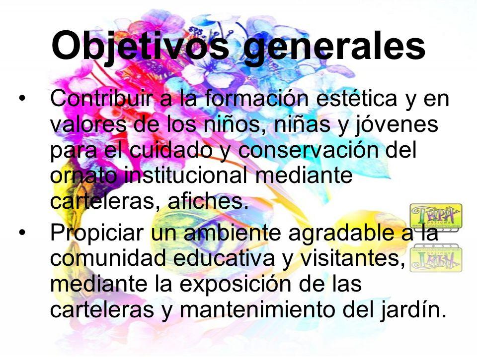 Objetivos generales Contribuir a la formación estética y en valores de los niños, niñas y jóvenes para el cuidado y conservación del ornato institucio