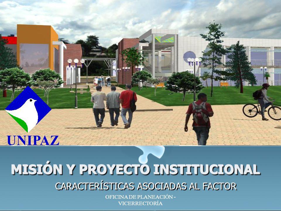 OFICINA DE PLANEACIÓN - VICERRECTORÍA MISIÓN Y PROYECTO INSTITUCIONAL CARACTERÍSTICAS ASOCIADAS AL FACTOR UNIPAZ