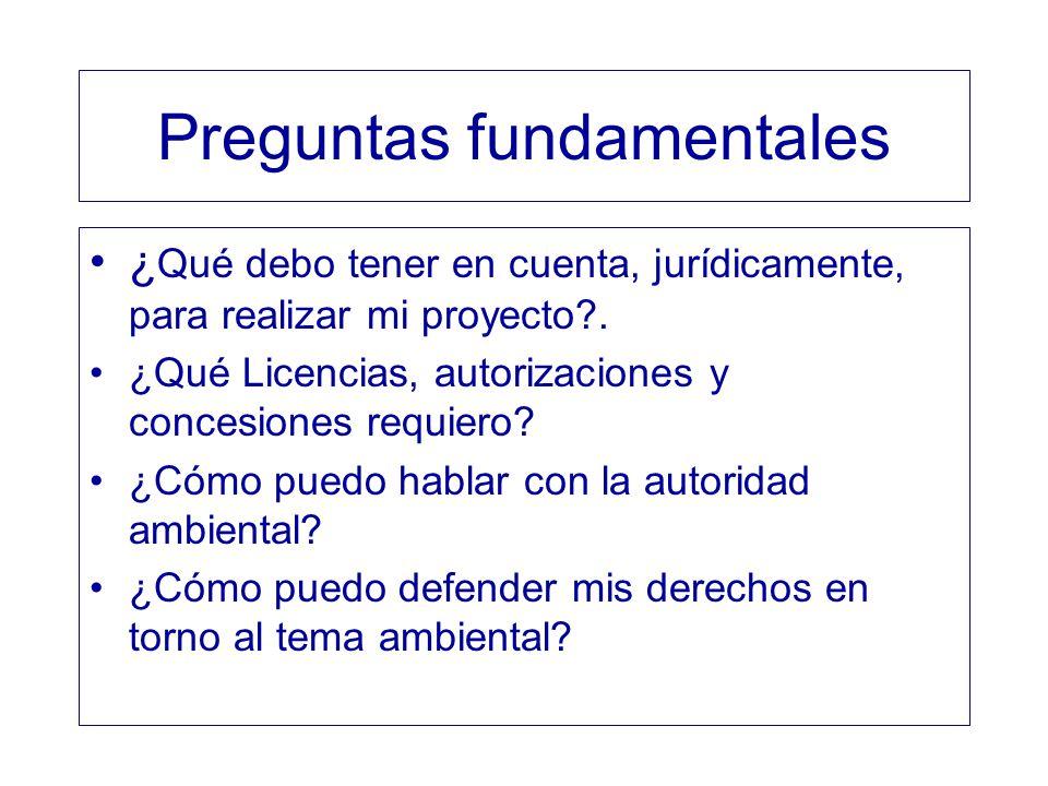 Preguntas fundamentales ¿ Qué debo tener en cuenta, jurídicamente, para realizar mi proyecto?. ¿Qué Licencias, autorizaciones y concesiones requiero?