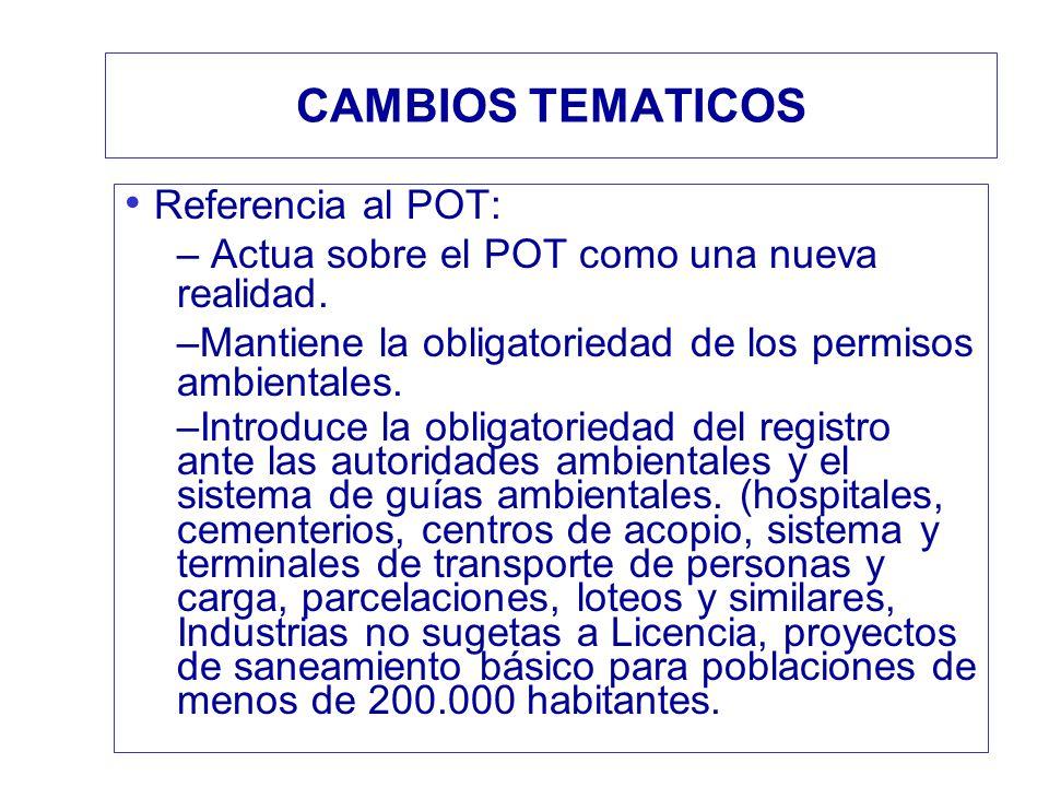 CAMBIOS TEMATICOS Referencia al POT: – Actua sobre el POT como una nueva realidad. –Mantiene la obligatoriedad de los permisos ambientales. –Introduce