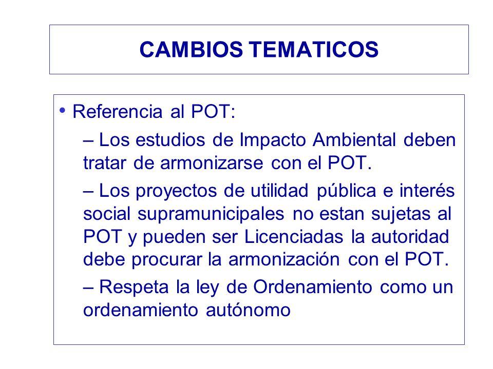 CAMBIOS TEMATICOS Referencia al POT: – Los estudios de Impacto Ambiental deben tratar de armonizarse con el POT. – Los proyectos de utilidad pública e