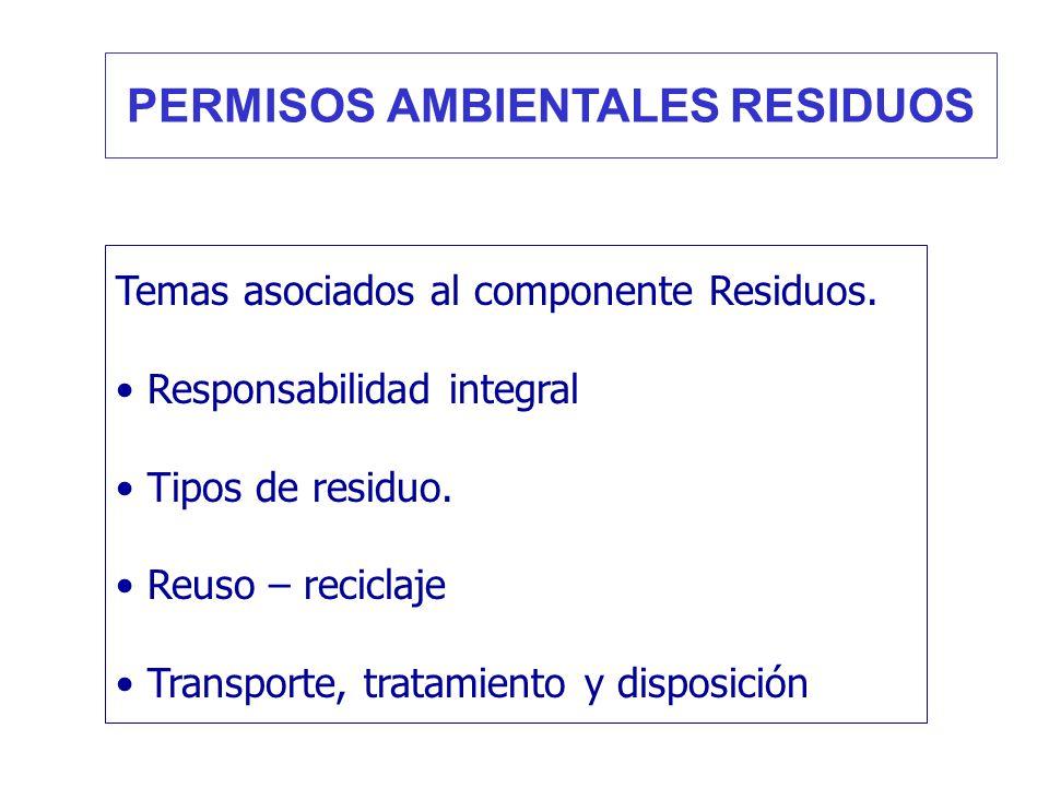 Temas asociados al componente Residuos. Responsabilidad integral Tipos de residuo. Reuso – reciclaje Transporte, tratamiento y disposición PERMISOS AM