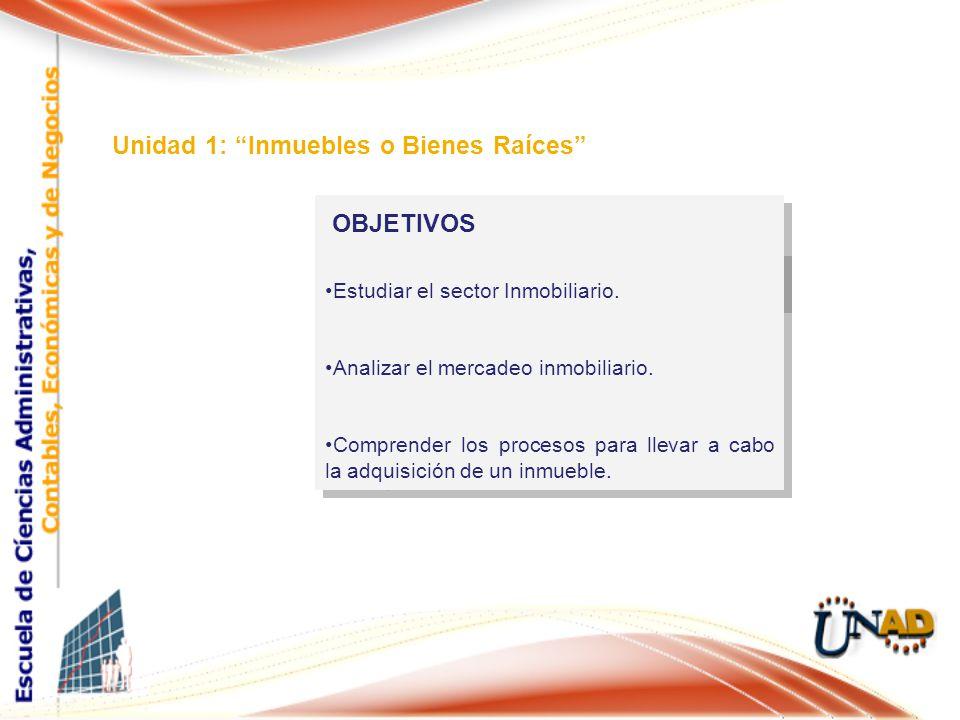 OBJETIVOS Unidad 1: Inmuebles o Bienes Raíces Estudiar el sector Inmobiliario.