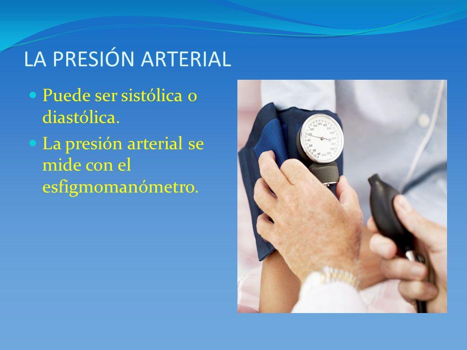 LA PRESIÓN ARTERIAL Puede ser sistólica o diastólica. La presión arterial se mide con el esfigmomanómetro.
