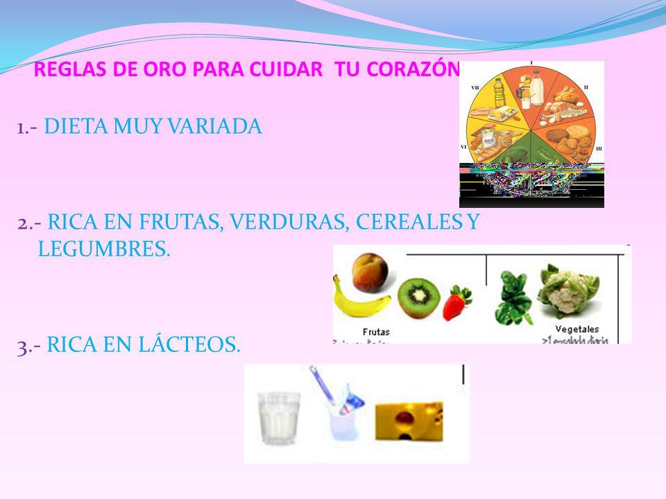 REGLAS DE ORO PARA CUIDAR TU CORAZÓN 1.- DIETA MUY VARIADA 2.- RICA EN FRUTAS, VERDURAS, CEREALES Y LEGUMBRES. 3.- RICA EN LÁCTEOS.