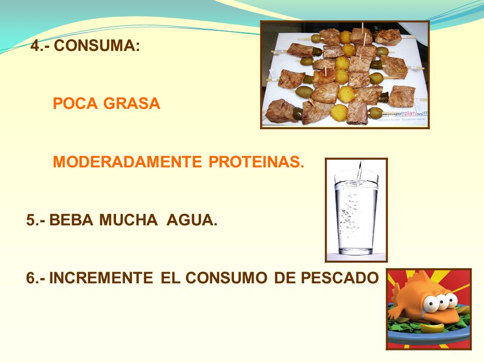 4.- CONSUMA: POCA GRASA MODERADAMENTE PROTEINAS. 5.- BEBA MUCHA AGUA. 6.- INCREMENTE EL CONSUMO DE PESCADO