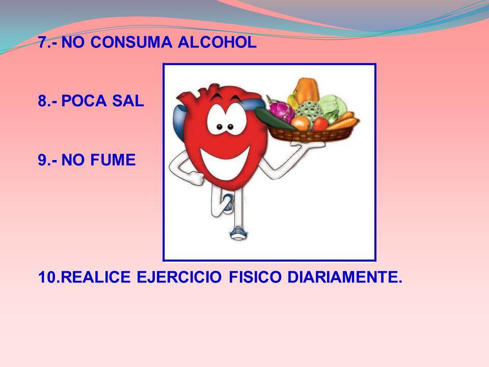 7.- NO CONSUMA ALCOHOL 8.- POCA SAL 9.- NO FUME 10.REALICE EJERCICIO FISICO DIARIAMENTE.
