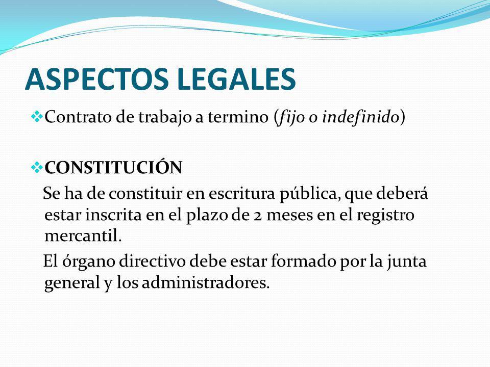 ASPECTOS LEGALES Contrato de trabajo a termino (fijo o indefinido) CONSTITUCIÓN Se ha de constituir en escritura pública, que deberá estar inscrita en el plazo de 2 meses en el registro mercantil.