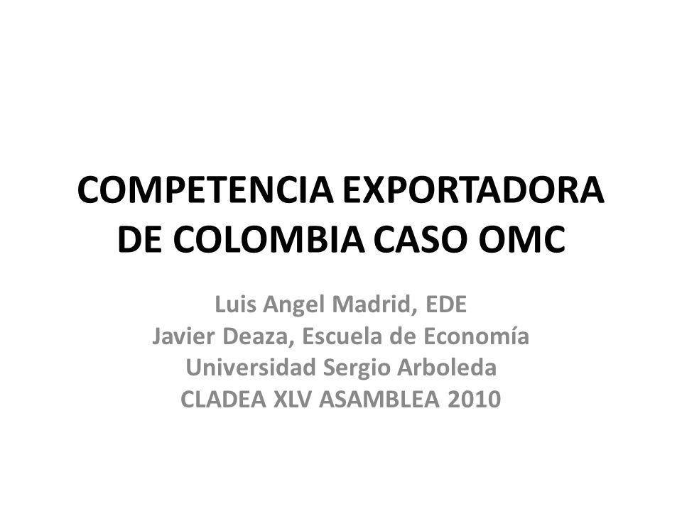 COMPETENCIA EXPORTADORA DE COLOMBIA CASO OMC Luis Angel Madrid, EDE Javier Deaza, Escuela de Economía Universidad Sergio Arboleda CLADEA XLV ASAMBLEA 2010