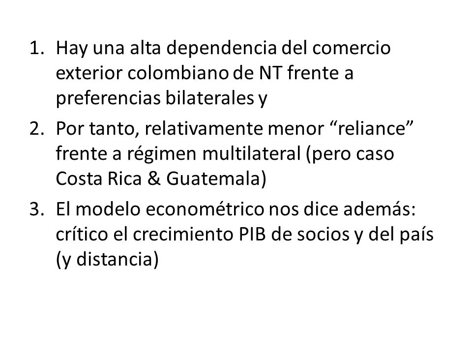 1.Hay una alta dependencia del comercio exterior colombiano de NT frente a preferencias bilaterales y 2.Por tanto, relativamente menor reliance frente a régimen multilateral (pero caso Costa Rica & Guatemala) 3.El modelo econométrico nos dice además: crítico el crecimiento PIB de socios y del país (y distancia)