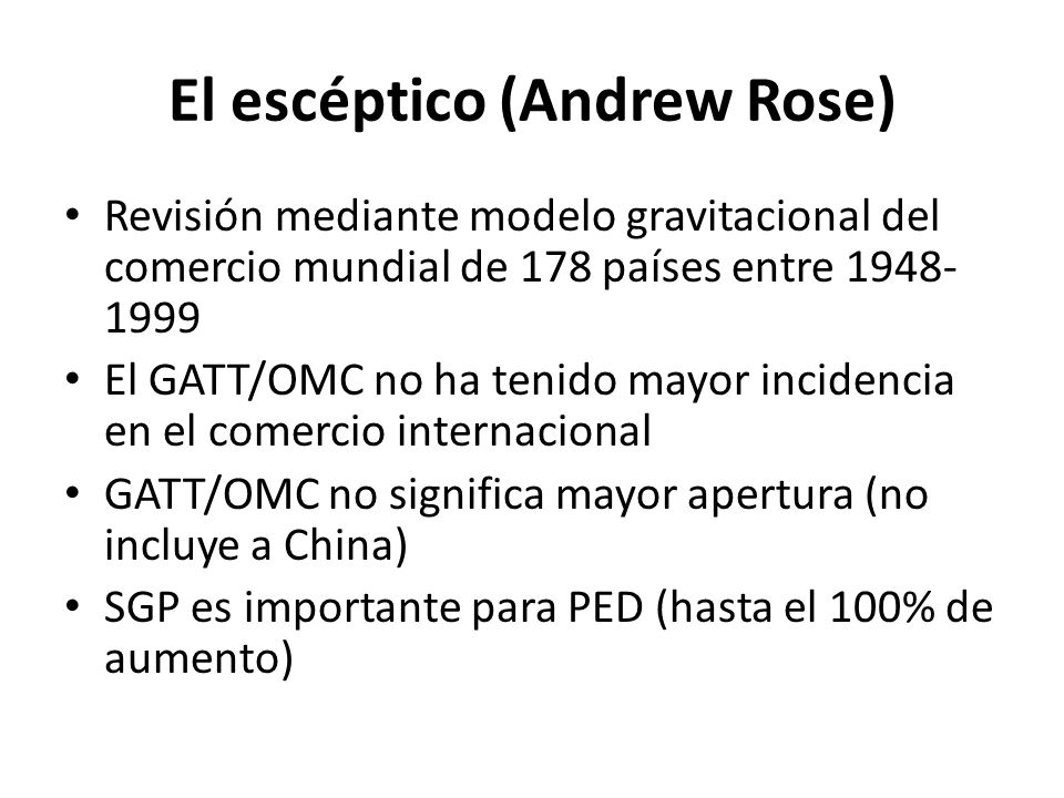 El escéptico (Andrew Rose) Revisión mediante modelo gravitacional del comercio mundial de 178 países entre 1948- 1999 El GATT/OMC no ha tenido mayor incidencia en el comercio internacional GATT/OMC no significa mayor apertura (no incluye a China) SGP es importante para PED (hasta el 100% de aumento)