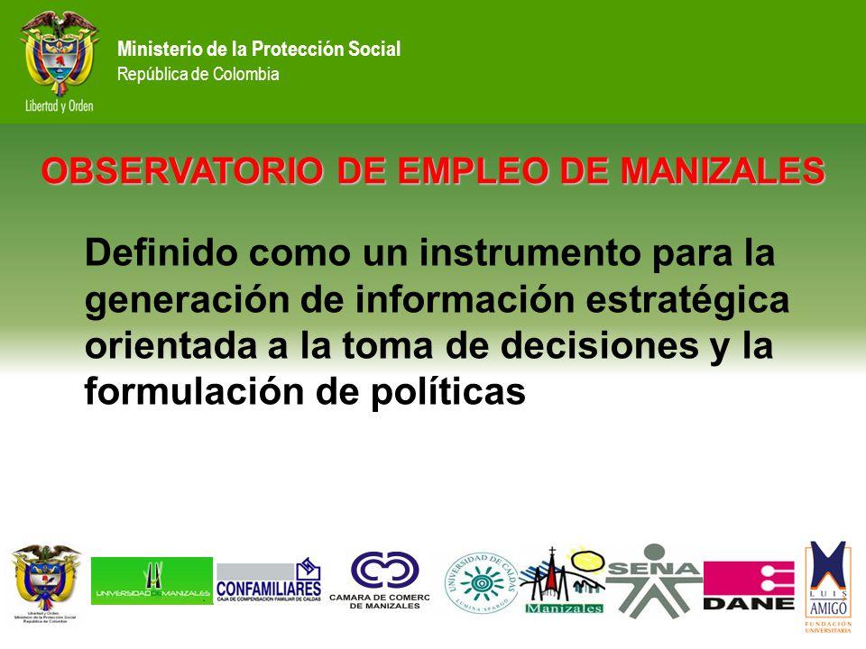 Ministerio de la Protección Social República de Colombia OBSERVATORIO DE EMPLEO DE MANIZALES Definido como un instrumento para la generación de información estratégica orientada a la toma de decisiones y la formulación de políticas